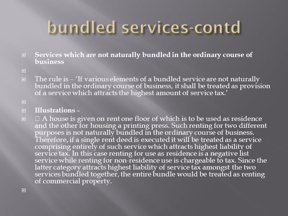 Services which are not naturally bundled in the ordinary course of business The rule is – If various elements of a bundled service are not naturally bundled in the ordinary course of business, it shall be treated as provision of a service which attracts the highest amount of service tax.