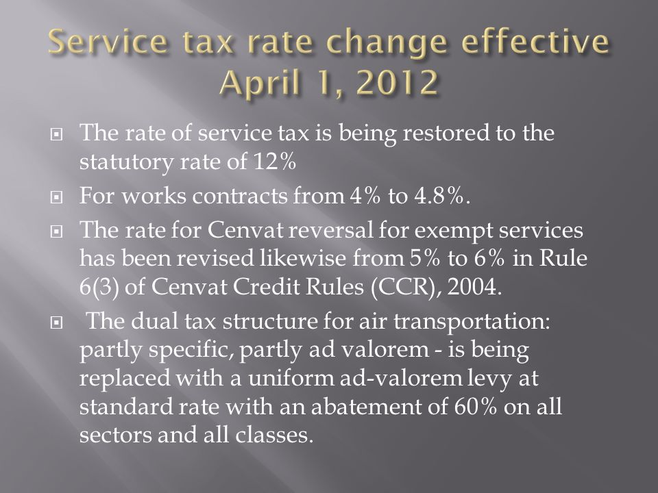 The rate of service tax is being restored to the statutory rate of 12% For works contracts from 4% to 4.8%. The rate for Cenvat reversal for exempt se