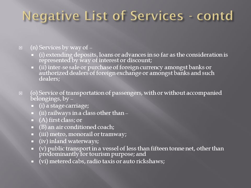 (n) Services by way of – (i) extending deposits, loans or advances in so far as the consideration is represented by way of interest or discount; (ii) inter-se sale or purchase of foreign currency amongst banks or authorized dealers of foreign exchange or amongst banks and such dealers; (o) Service of transportation of passengers, with or without accompanied belongings, by – (i) a stage carriage; (ii) railways in a class other than – (A) first class; or (B) an air conditioned coach; (iii) metro, monorail or tramway; (iv) inland waterways; (v) public transport in a vessel of less than fifteen tonne net, other than predominantly for tourism purpose; and (vi) metered cabs, radio taxis or auto rickshaws;