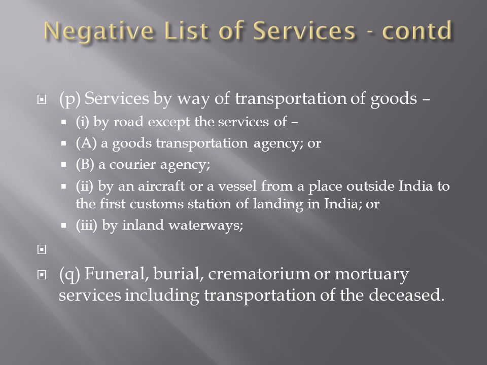 (p) Services by way of transportation of goods – (i) by road except the services of – (A) a goods transportation agency; or (B) a courier agency; (ii) by an aircraft or a vessel from a place outside India to the first customs station of landing in India; or (iii) by inland waterways; (q) Funeral, burial, crematorium or mortuary services including transportation of the deceased.
