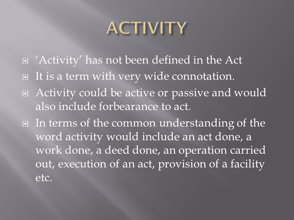 Activity has not been defined in the Act It is a term with very wide connotation. Activity could be active or passive and would also include forbearan