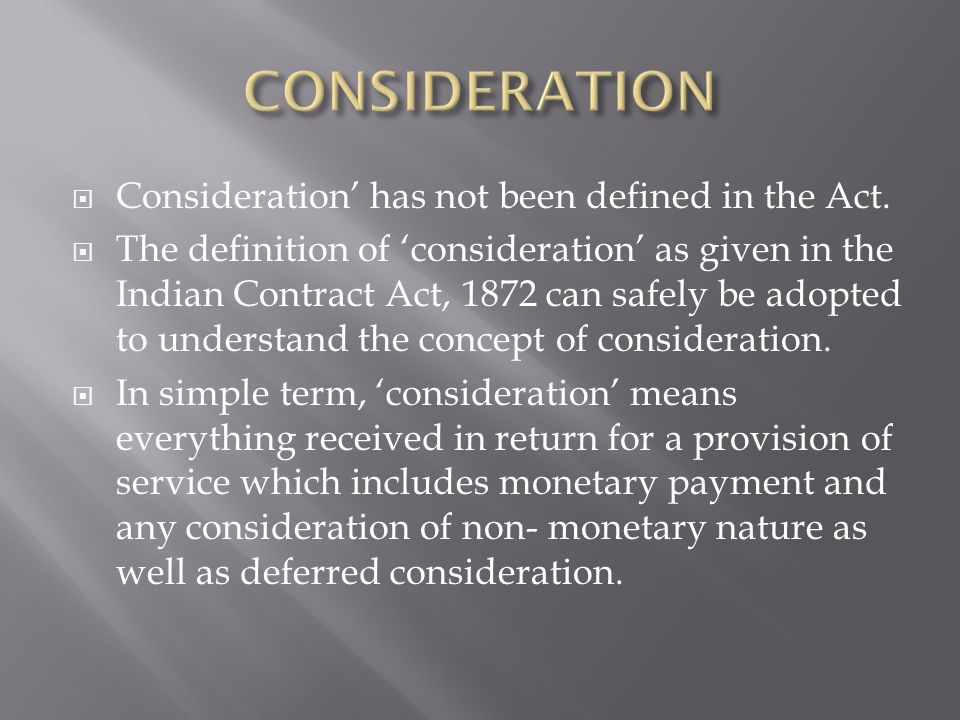 Consideration has not been defined in the Act. The definition of consideration as given in the Indian Contract Act, 1872 can safely be adopted to unde