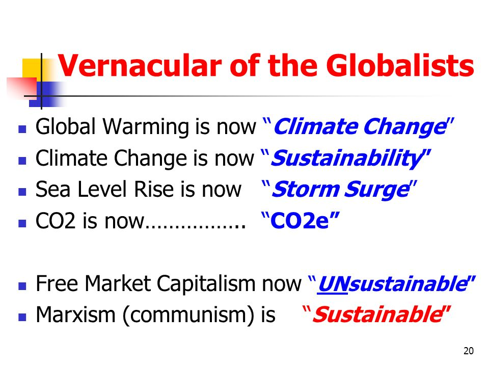 20 Vernacular of the Globalists Global Warming is now Climate Change Climate Change is now Sustainability Sea Level Rise is now Storm Surge CO2 is now
