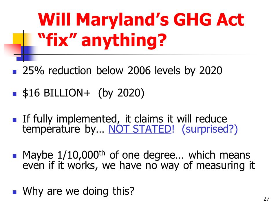 27 Will Marylands GHG Act fix anything? 25% reduction below 2006 levels by 2020 $16 BILLION+ (by 2020) If fully implemented, it claims it will reduce