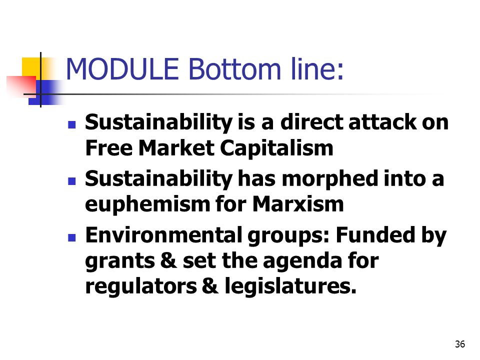 36 MODULE Bottom line: Sustainability is a direct attack on Free Market Capitalism Sustainability has morphed into a euphemism for Marxism Environment