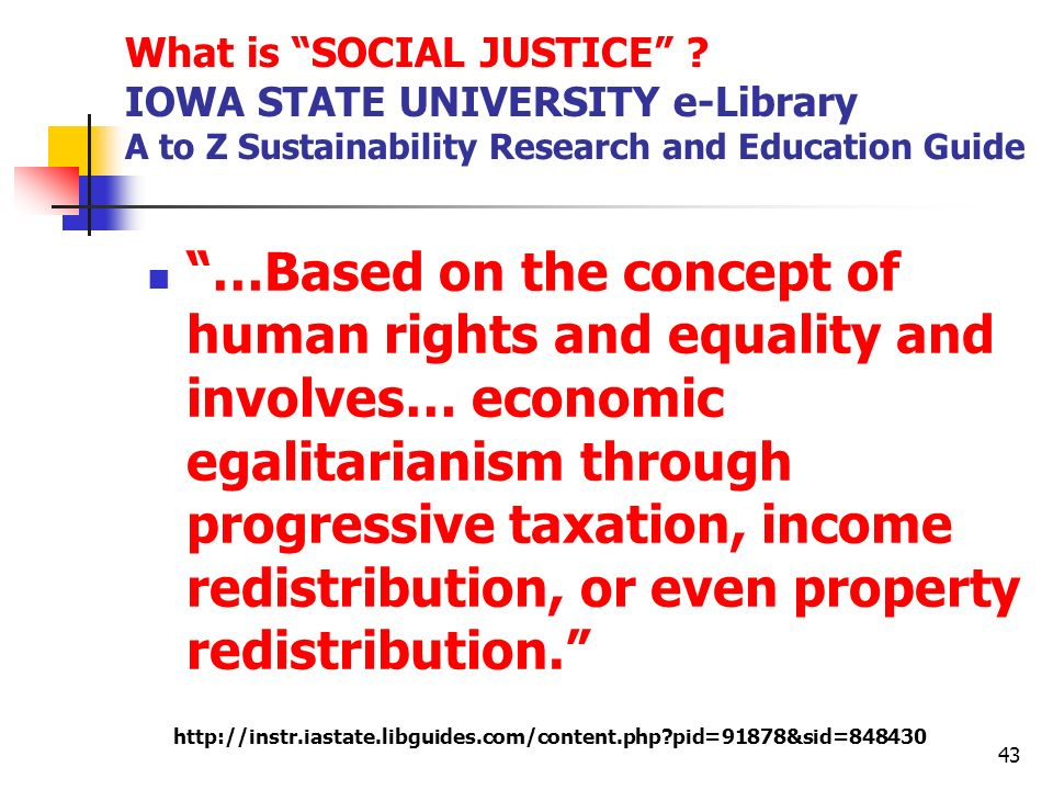 What is SOCIAL JUSTICE ? IOWA STATE UNIVERSITY e-Library A to Z Sustainability Research and Education Guide …Based on the concept of human rights and