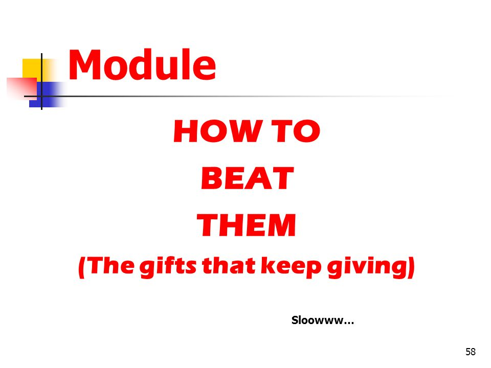 58 Module HOW TO BEAT THEM (The gifts that keep giving) Sloowww…