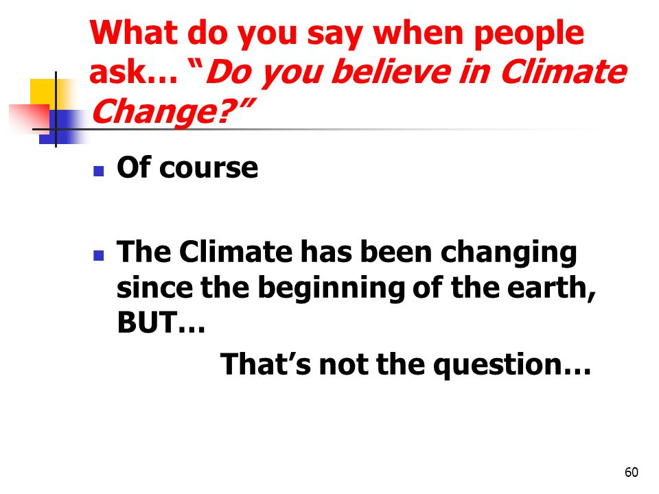 60 What do you say when people ask… Do you believe in Climate Change? Of course The Climate has been changing since the beginning of the earth, BUT… T