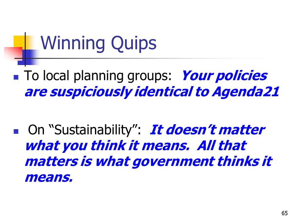 65 Winning Quips To local planning groups: Your policies are suspiciously identical to Agenda21 On Sustainability: It doesnt matter what you think it