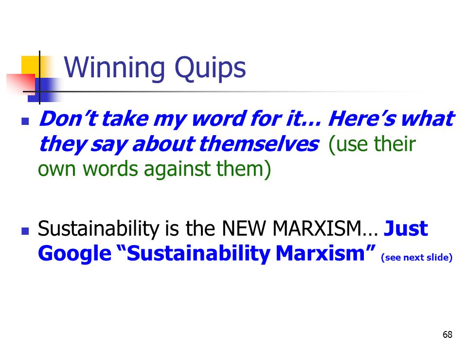68 Winning Quips Dont take my word for it… Heres what they say about themselves (use their own words against them) Sustainability is the NEW MARXISM…