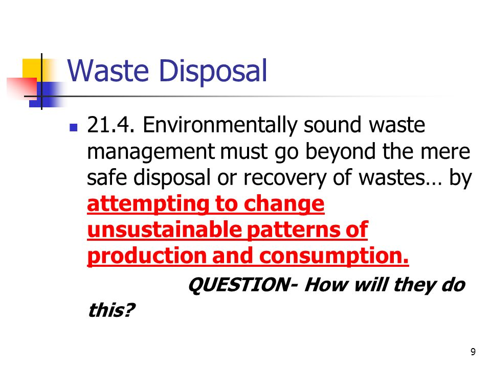 9 Waste Disposal 21.4. Environmentally sound waste management must go beyond the mere safe disposal or recovery of wastes… by attempting to change uns