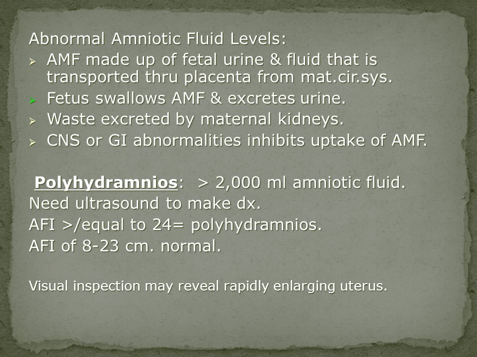 Abnormal Amniotic Fluid Levels: AMF made up of fetal urine & fluid that is transported thru placenta from mat.cir.sys. AMF made up of fetal urine & fl