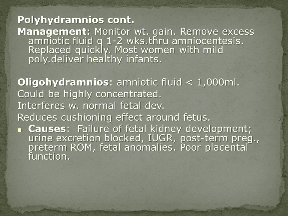 Polyhydramnios cont. Management: Monitor wt. gain. Remove excess amniotic fluid q 1-2 wks.thru amniocentesis. Replaced quickly. Most women with mild p
