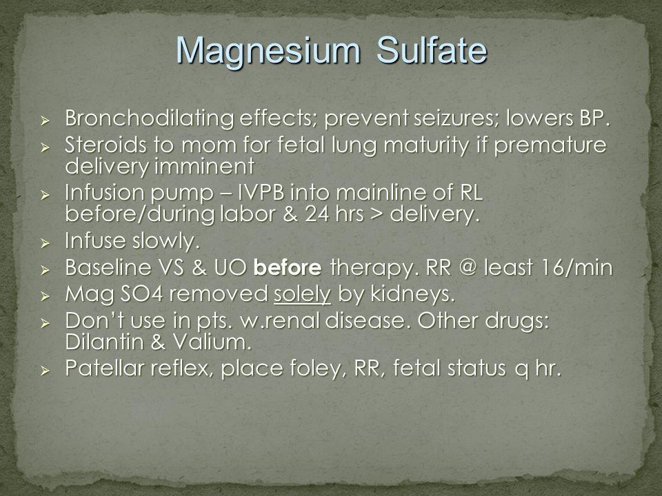 Magnesium Sulfate Bronchodilating effects; prevent seizures; lowers BP. Bronchodilating effects; prevent seizures; lowers BP. Steroids to mom for feta