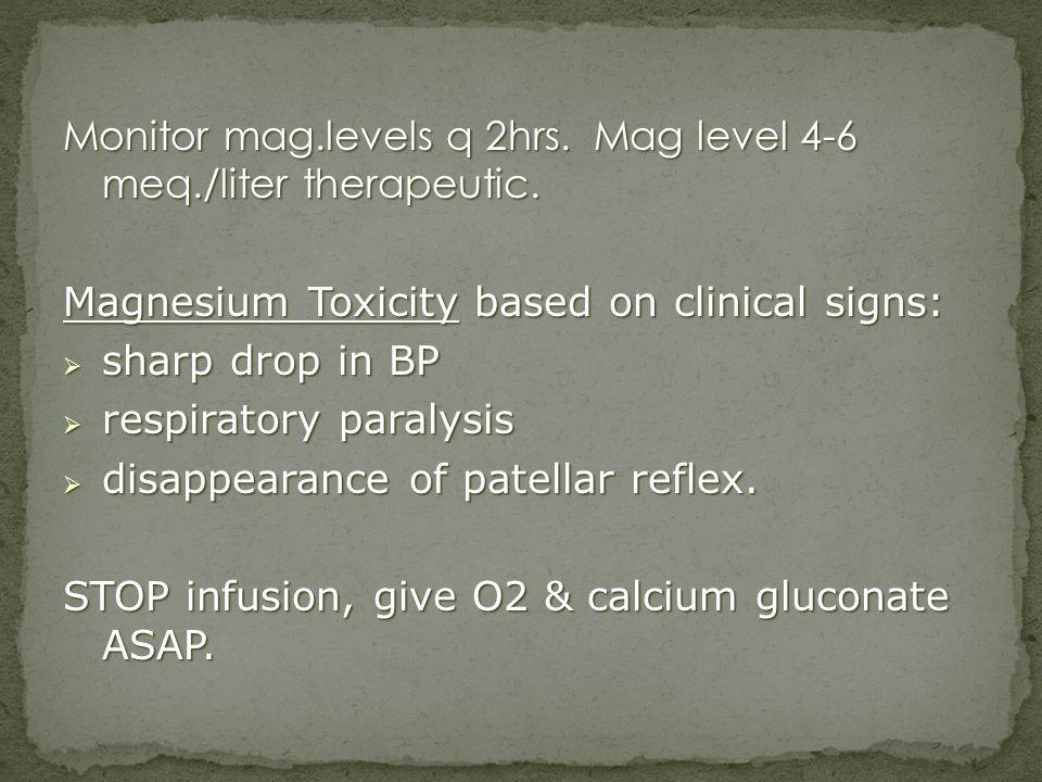 Monitor mag.levels q 2hrs. Mag level 4-6 meq./liter therapeutic. Magnesium Toxicity based on clinical signs: sharp drop in BP sharp drop in BP respira
