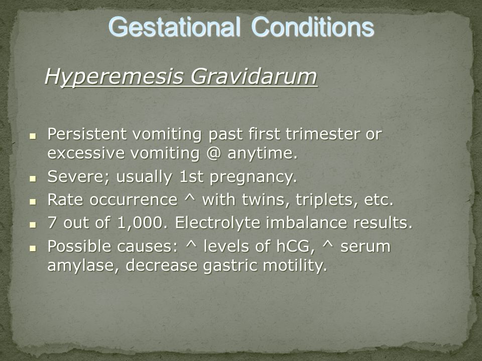 Gestational Conditions Hyperemesis Gravidarum Hyperemesis Gravidarum Persistent vomiting past first trimester or excessive vomiting @ anytime. Persist