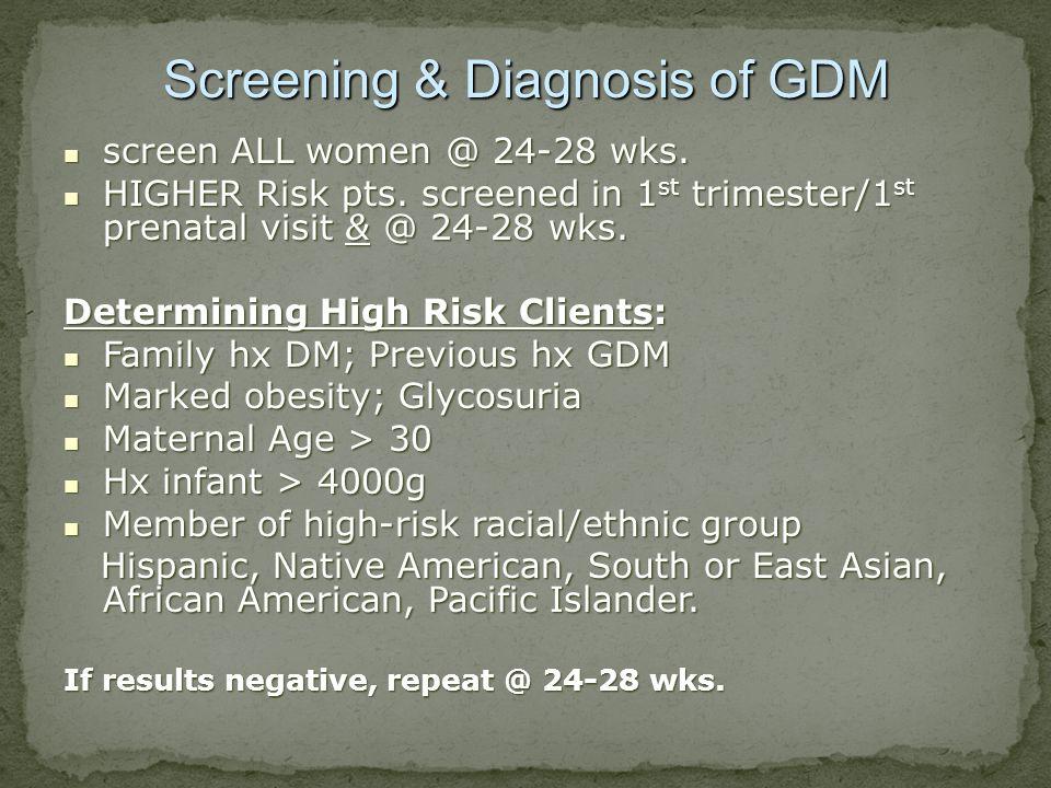 Screening & Diagnosis of GDM screen ALL women @ 24-28 wks. screen ALL women @ 24-28 wks. HIGHER Risk pts. screened in 1 st trimester/1 st prenatal vis
