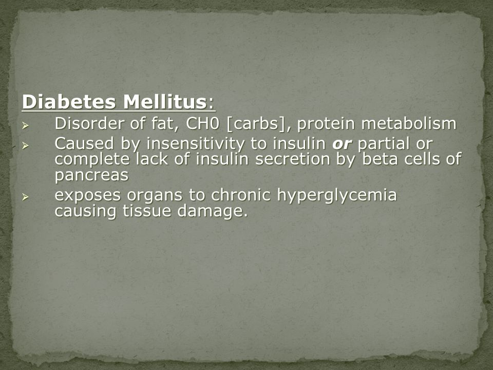 Diabetes Mellitus: Disorder of fat, CH0 [carbs], protein metabolism Disorder of fat, CH0 [carbs], protein metabolism Caused by insensitivity to insuli