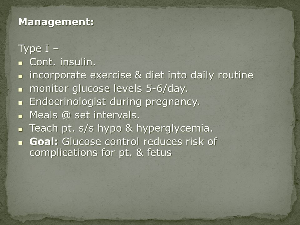 Management: Type I – Cont. insulin. Cont. insulin. incorporate exercise & diet into daily routine incorporate exercise & diet into daily routine monit