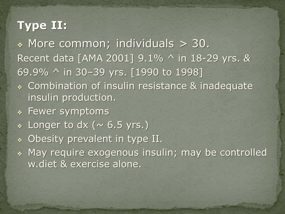 Type II: More common; individuals > 30. More common; individuals > 30. Recent data [AMA 2001] 9.1% ^ in 18-29 yrs. & 69.9% ^ in 30–39 yrs. [1990 to 19