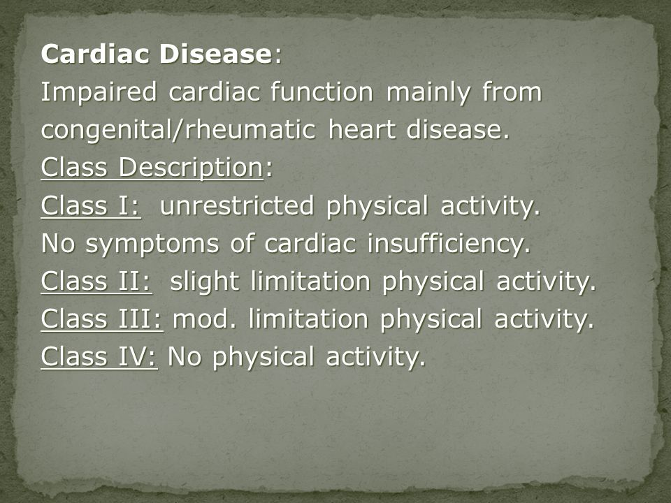 Cardiac Disease: Impaired cardiac function mainly from congenital/rheumatic heart disease. Class Description: Class I: unrestricted physical activity.