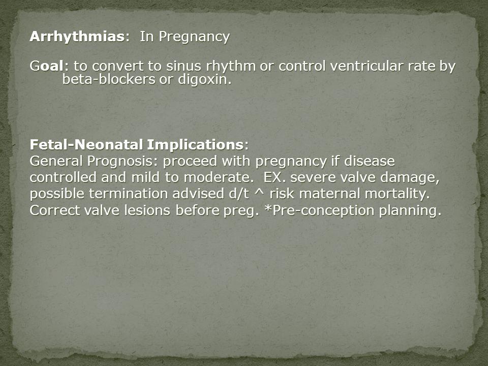Arrhythmias: In Pregnancy Goal: to convert to sinus rhythm or control ventricular rate by beta-blockers or digoxin. Fetal-Neonatal Implications: Gener