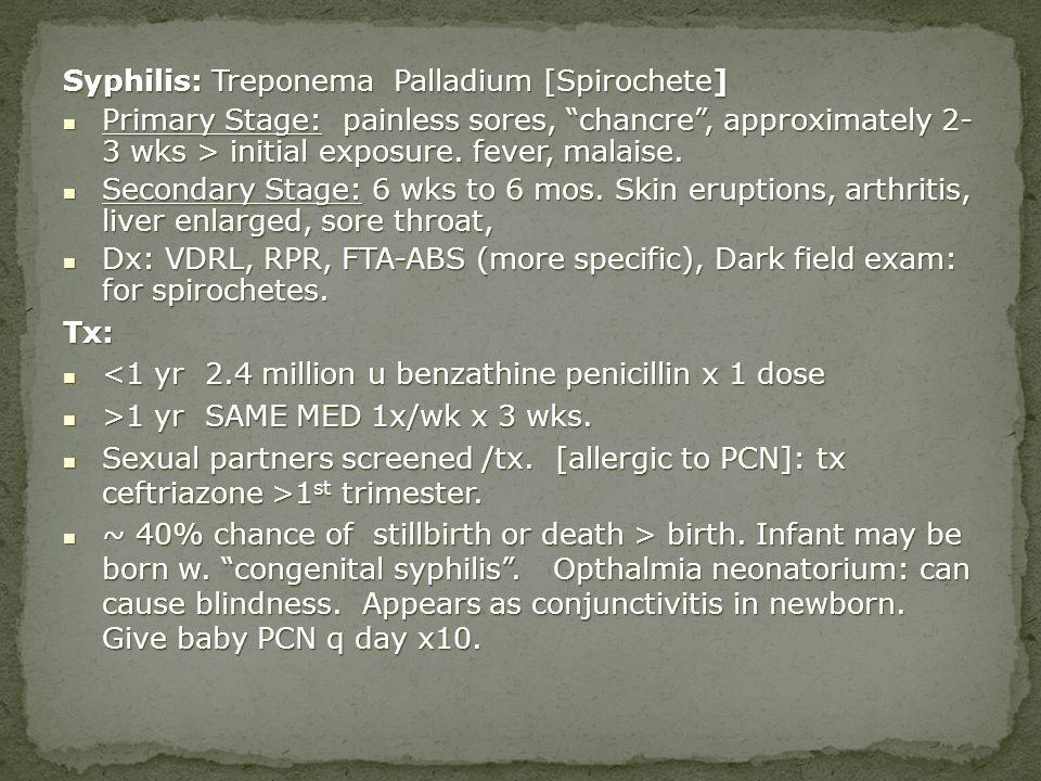 Syphilis: Treponema Palladium [Spirochete] Primary Stage: painless sores, chancre, approximately 2- 3 wks > initial exposure. fever, malaise. Primary