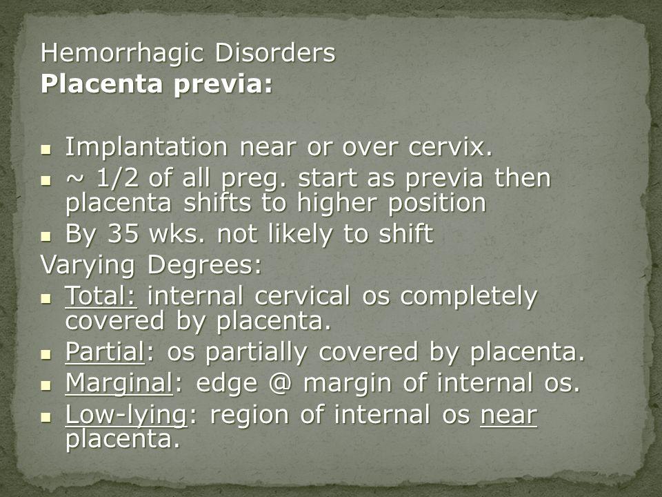 Hemorrhagic Disorders Placenta previa: Implantation near or over cervix. Implantation near or over cervix. ~ 1/2 of all preg. start as previa then pla