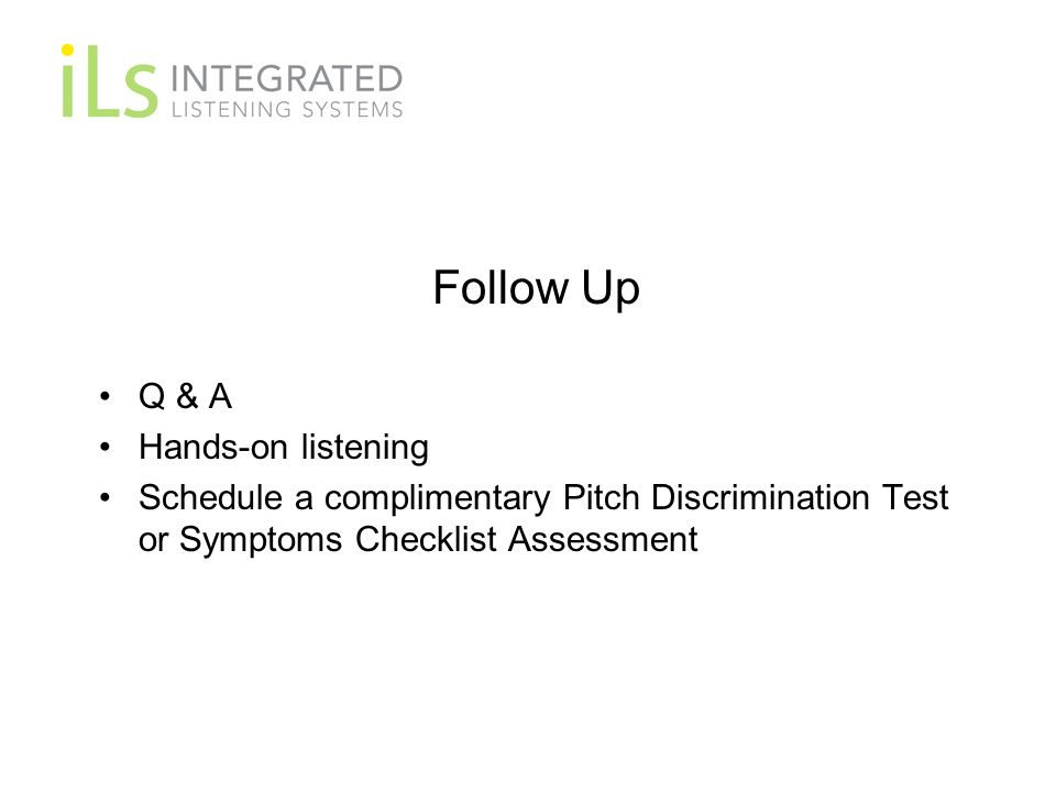 Follow Up Q & A Hands-on listening Schedule a complimentary Pitch Discrimination Test or Symptoms Checklist Assessment