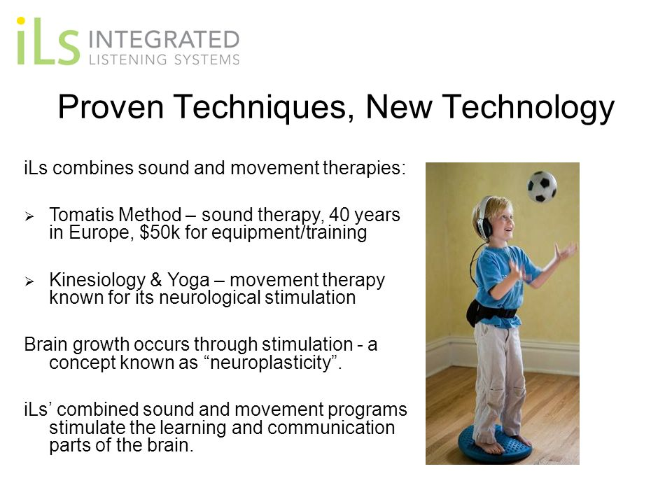 Proven Techniques, New Technology iLs combines sound and movement therapies: Tomatis Method – sound therapy, 40 years in Europe, $50k for equipment/tr