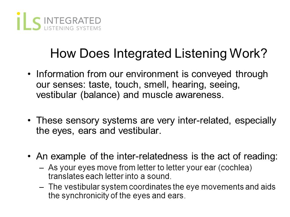 How Does Integrated Listening Work? Information from our environment is conveyed through our senses: taste, touch, smell, hearing, seeing, vestibular