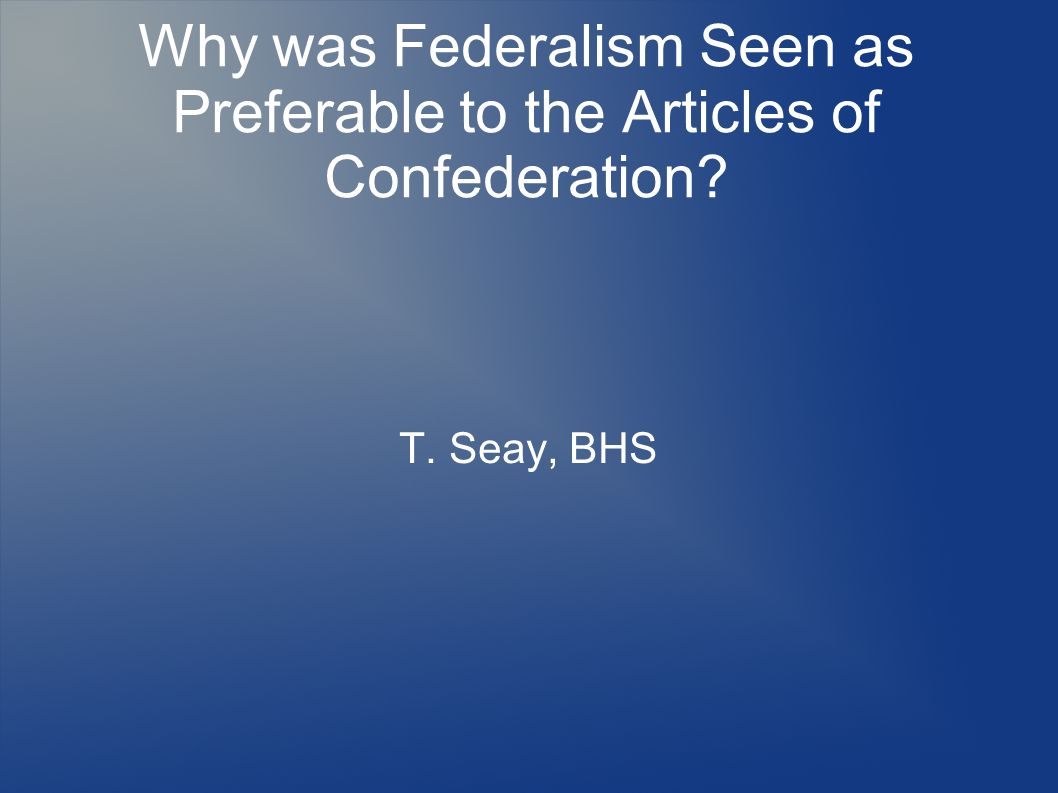 Why was Federalism Seen as Preferable to the Articles of Confederation? T. Seay, BHS
