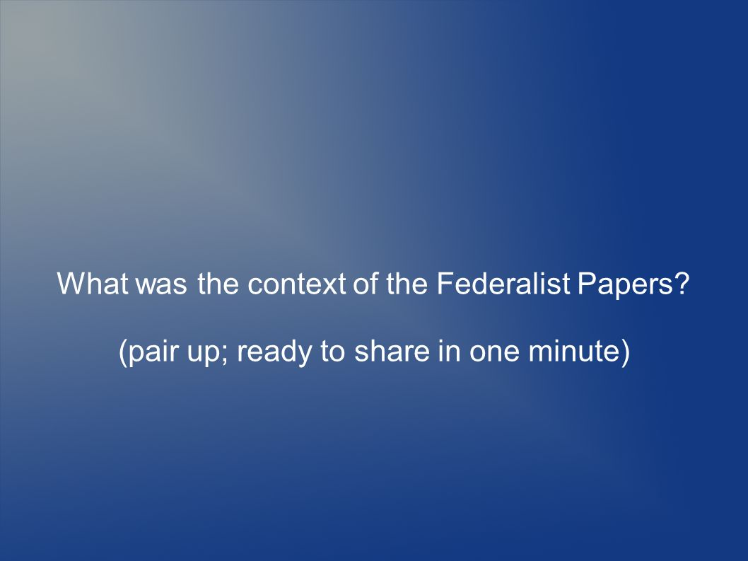 What was the context of the Federalist Papers (pair up; ready to share in one minute)