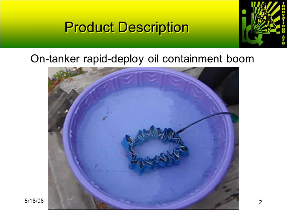 2 5/18/08 IQ 2008 Contest Finalist © 2008 & Innovation Q Product Description On-tanker rapid-deploy oil containment boom