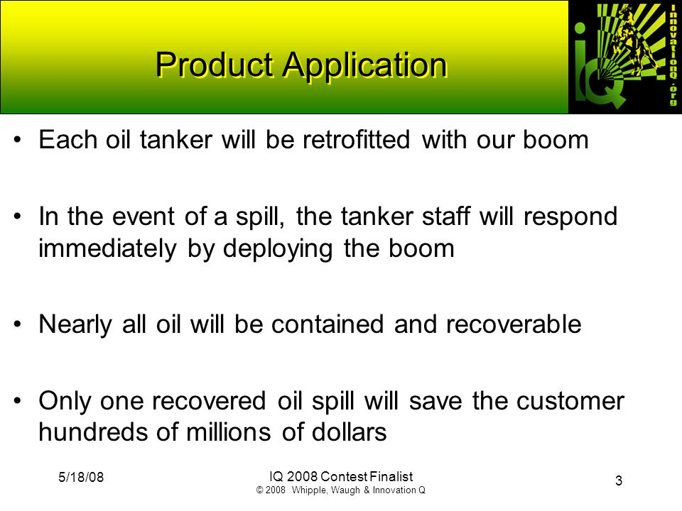 3 5/18/08 IQ 2008 Contest Finalist © 2008 Whipple, Waugh & Innovation Q Product Application Each oil tanker will be retrofitted with our boom In the e