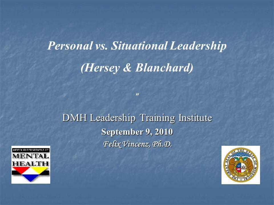 Personal vs. Situational Leadership (Hersey & Blanchard) DMH Leadership Training Institute September 9, 2010 Felix Vincenz, Ph.D.