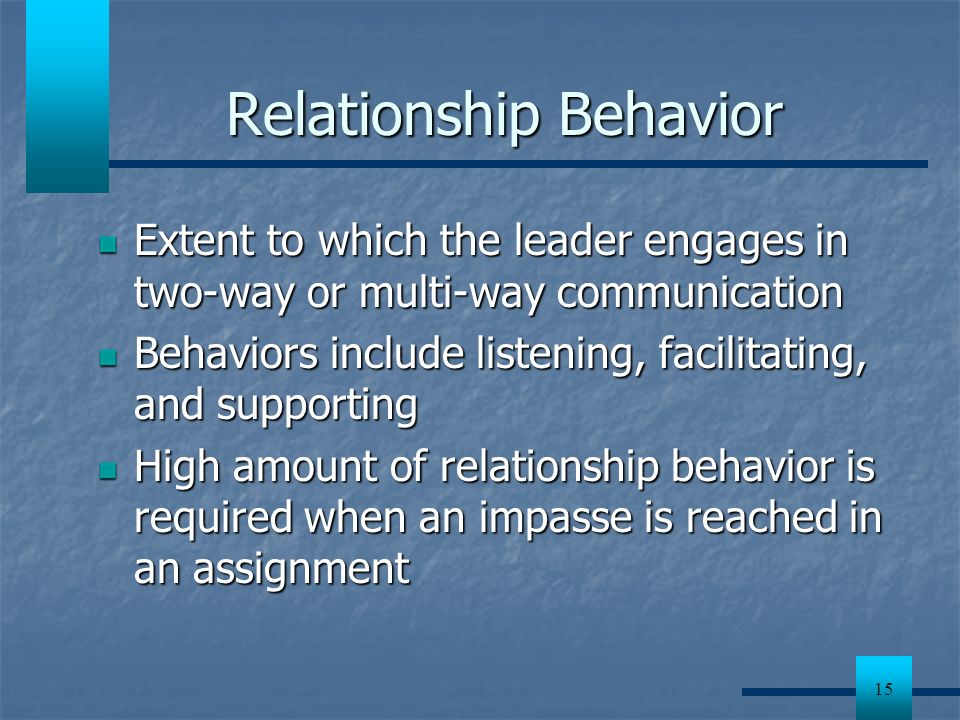 15 Relationship Behavior Extent to which the leader engages in two-way or multi-way communication Behaviors include listening, facilitating, and suppo