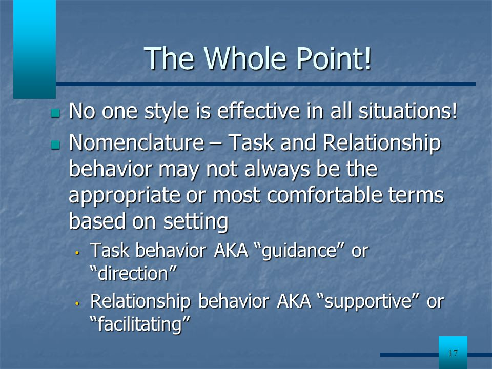 17 The Whole Point! No one style is effective in all situations! Nomenclature – Task and Relationship behavior may not always be the appropriate or mo