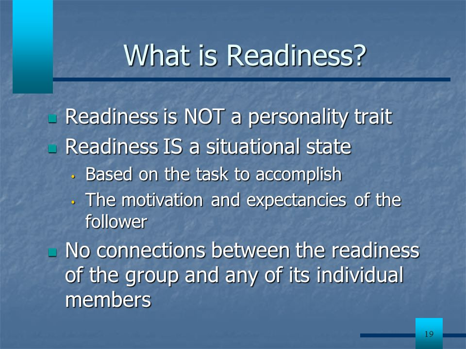 19 What is Readiness? Readiness is NOT a personality trait Readiness IS a situational state Based on the task to accomplish Based on the task to accom