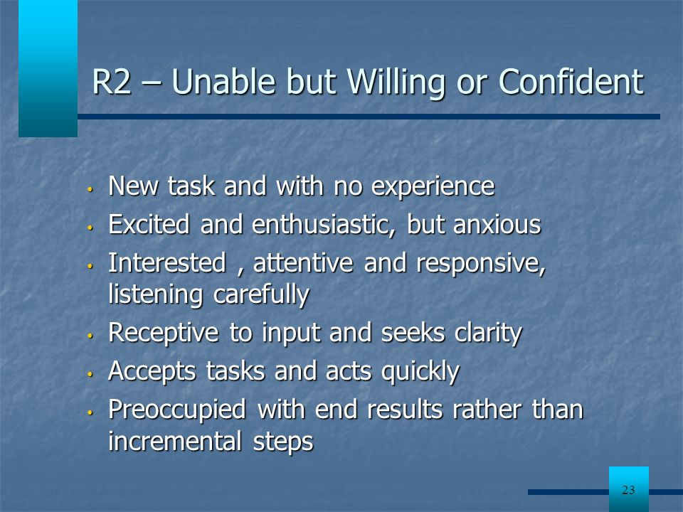 23 R2 – Unable but Willing or Confident New task and with no experience New task and with no experience Excited and enthusiastic, but anxious Excited