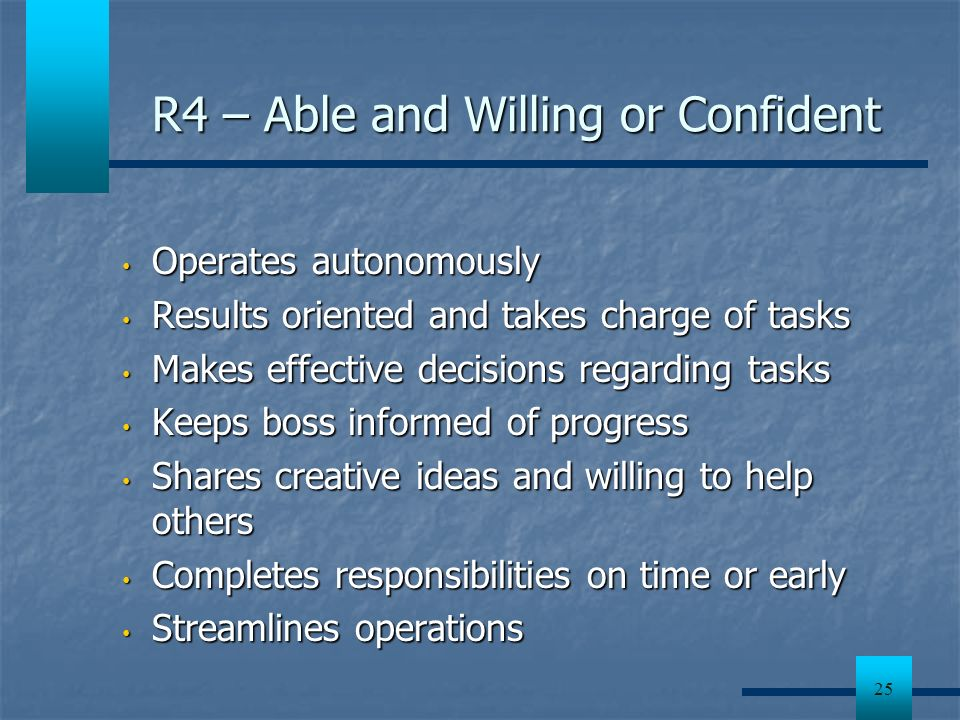 25 R4 – Able and Willing or Confident Operates autonomously Operates autonomously Results oriented and takes charge of tasks Results oriented and take
