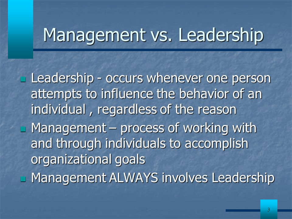 3 Management vs. Leadership Leadership - occurs whenever one person attempts to influence the behavior of an individual, regardless of the reason Mana