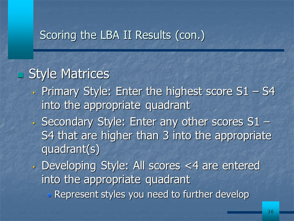 36 Scoring the LBA II Results (con.) Style Matrices Primary Style: Enter the highest score S1 – S4 into the appropriate quadrant Primary Style: Enter