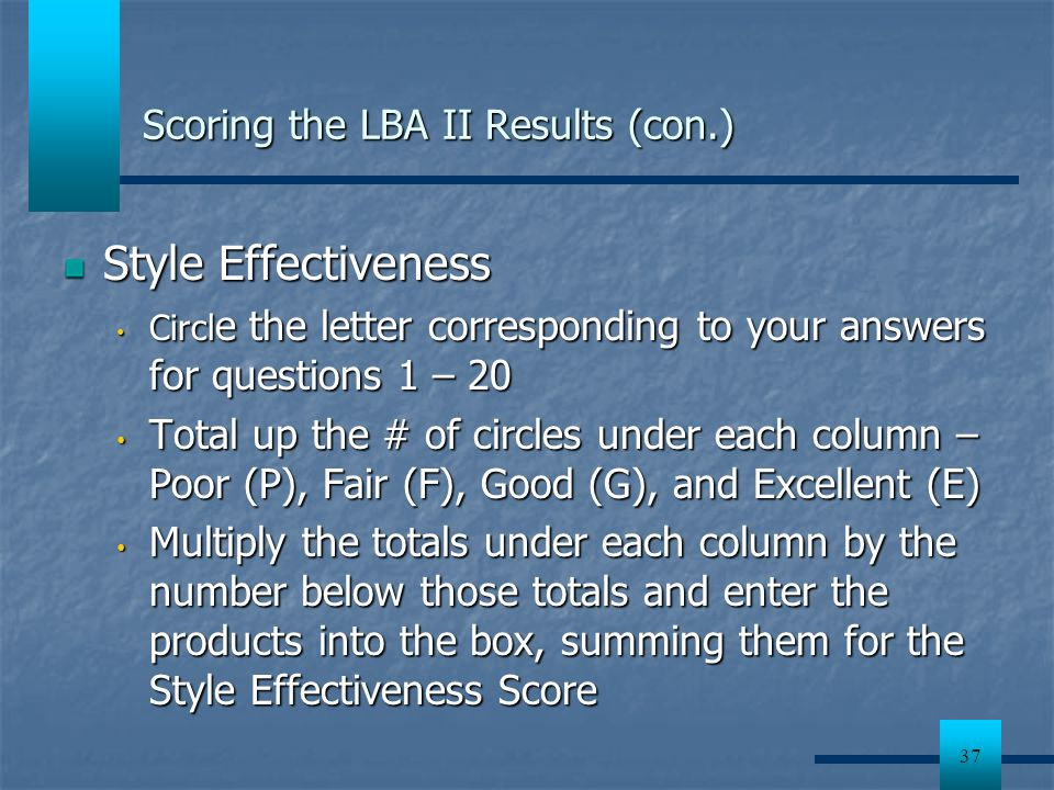 37 Scoring the LBA II Results (con.) Style Effectiveness Circl e the letter corresponding to your answers for questions 1 – 20 Circl e the letter corr