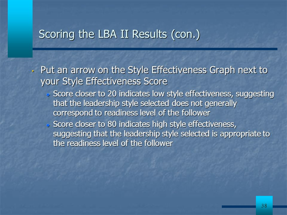 38 Scoring the LBA II Results (con.) Put an arrow on the Style Effectiveness Graph next to your Style Effectiveness Score Put an arrow on the Style Ef