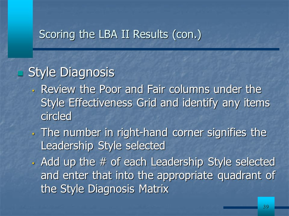 39 Scoring the LBA II Results (con.) Style Diagnosis Review the Poor and Fair columns under the Style Effectiveness Grid and identify any items circle