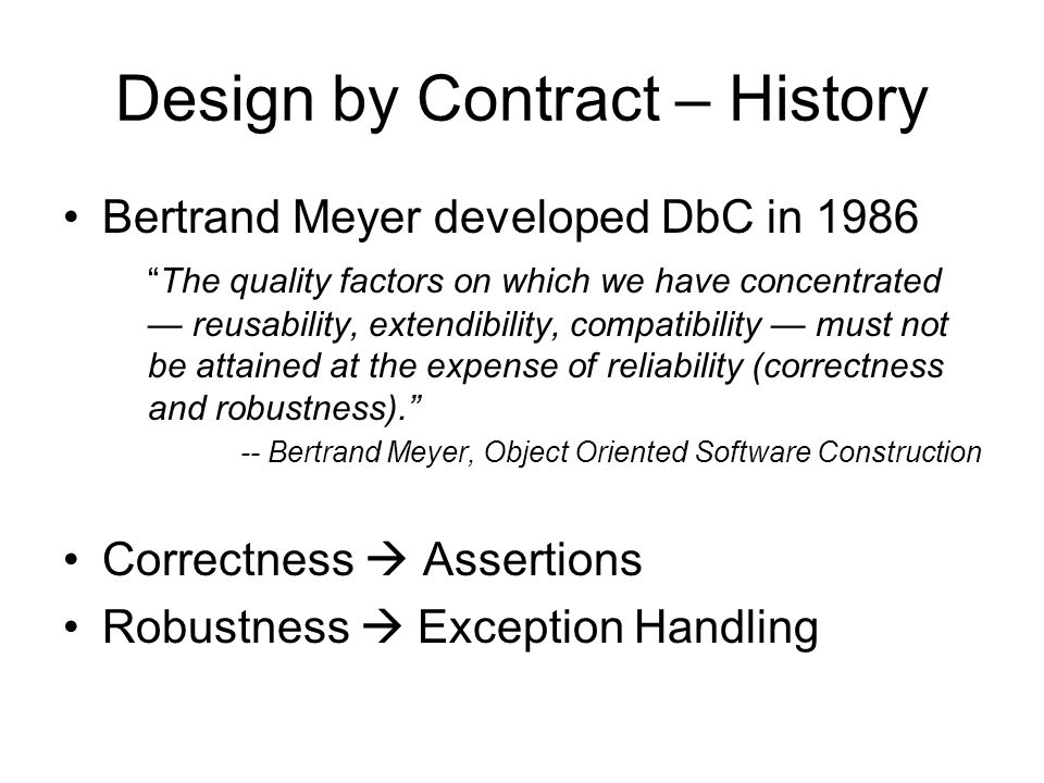 Design by Contract – History Bertrand Meyer developed DbC in 1986 The quality factors on which we have concentrated reusability, extendibility, compat