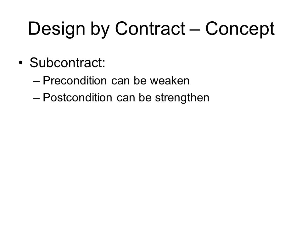 Design by Contract – Concept Subcontract: –Precondition can be weaken –Postcondition can be strengthen