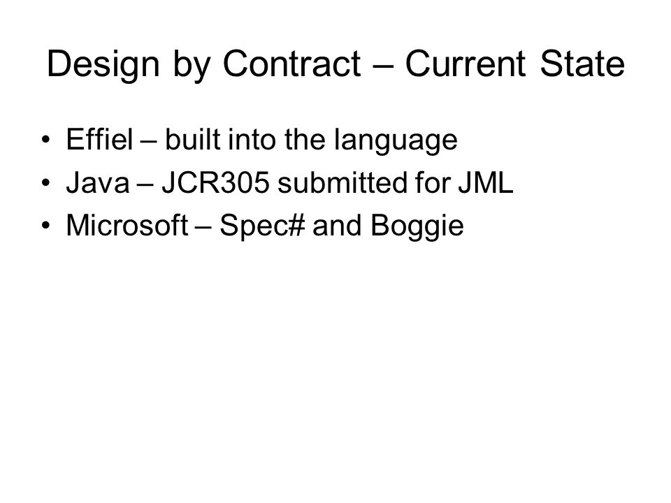 Design by Contract – Current State Effiel – built into the language Java – JCR305 submitted for JML Microsoft – Spec# and Boggie