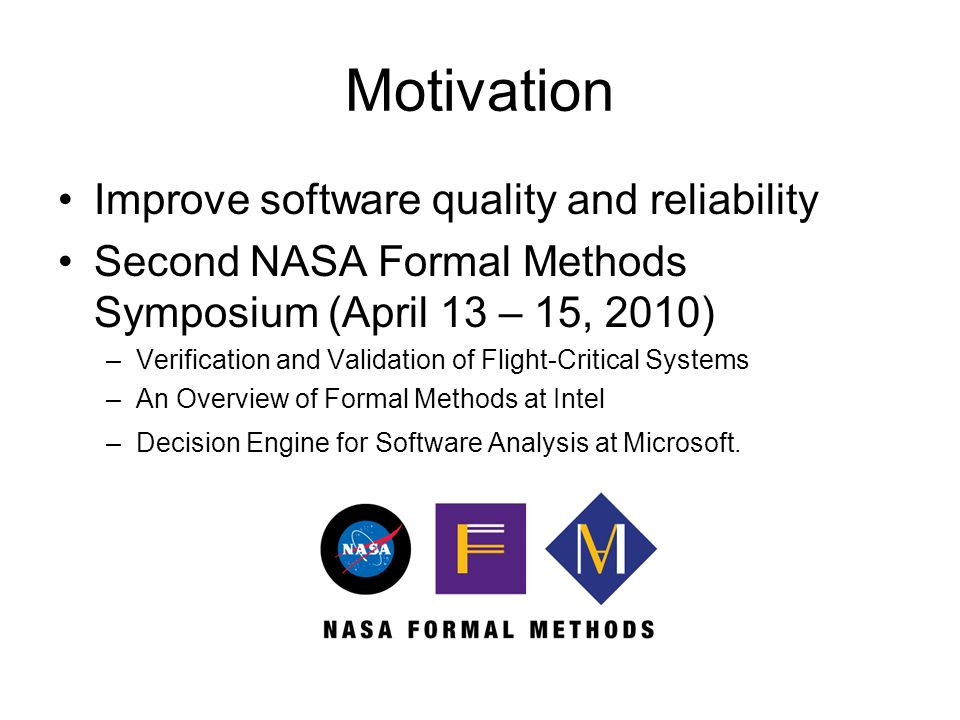 Motivation Improve software quality and reliability Second NASA Formal Methods Symposium (April 13 – 15, 2010) –Verification and Validation of Flight-